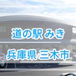 【兵庫県】道の駅みきを利用してみた情報を公開