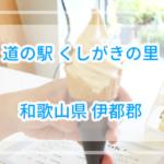 伝説のバニラを食した道の駅くしがきの里の詳細情報【和歌山県】