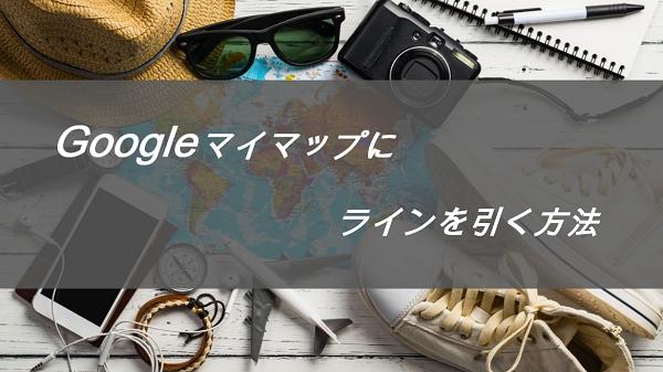 Googleマイマップでラインを自由に引く手順をわかりやすく解説
