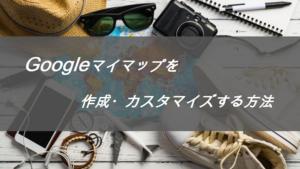 ブログで使用するGoogleマップ(マイマップ)の作成、カスタマイズ方法紹介